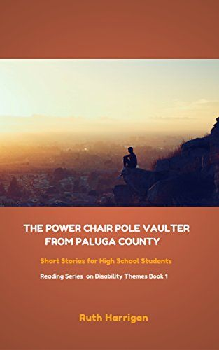 The Power Chair Pole Vaulter from Paluga County: and other short stories about disability for young adults (Reading Materials on Disability Themes for Teachers and Young Adults Book 1) by Ruth Harrigan http://www.amazon.com/dp/B00T6NNWMU/ref=cm_sw_r_pi_dp_SOIRwb0RWBP88