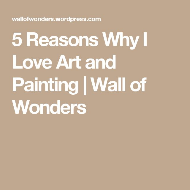 5 Reasons Why I Love Art and Painting | Wall of Wonders