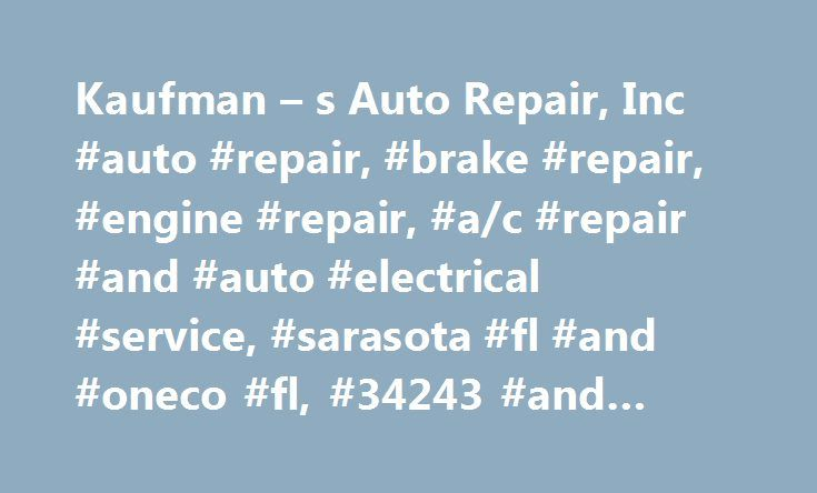 Kaufman – s Auto Repair, Inc #auto #repair, #brake #repair, #engine #repair, #a/c #repair #and #auto #electrical #service, #sarasota #fl #and #oneco #fl, #34243 #and #34203 http://anaheim.remmont.com/kaufman-s-auto-repair-inc-auto-repair-brake-repair-engine-repair-ac-repair-and-auto-electrical-service-sarasota-fl-and-oneco-fl-34243-and-34203/  # Welcome to Kaufman's Auto Repair Inc. in Sarasota, FL Your complete auto repair and maintenance shop. Acting as the first line of defense between…