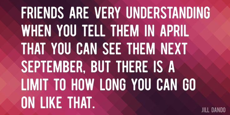 Quote by Jill Dando => Friends are very understanding when you tell them in April that you can see them next September, but there is a limit to how long you can go on like that.