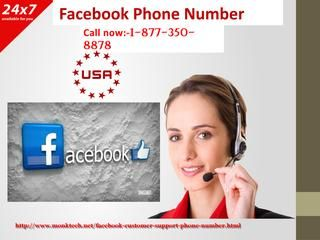 Adjust security settings by dialing Facebook Phone Number 1-877-350-8878 From your minor account login issue to critical security concern, don't hesitate to ask for assistance from our technical assistance. Dial our Facebook Phone Number and take the time to subdue. Reach us at 1-877-350-8878 and communicate with our experts to have mind-blowing results in seconds. Our team finds its happiness in offering huge gratification to end customers. For more information…