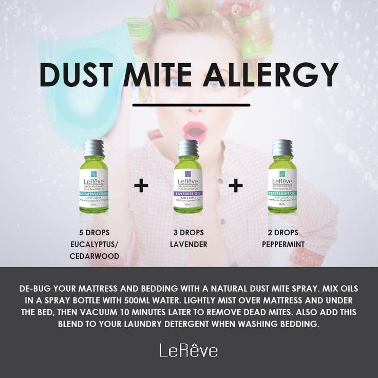 Dust Mite Allergy Aromatherapy Recipe - De-bug your mattress and bedding with a natural dust mite spray.  Mix oils in a spray bottle with 500mL water. Lightly mist over mattress and under the bed, then vacuum 10 minutes later to remove dead mites. Also add this blend to your laundry detergent when washing bedding. Eucalyptus/Cedarwood 5, Lavender 3, Peppermint 2