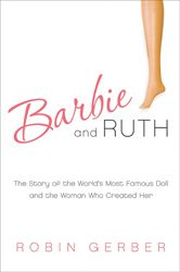 Barbie and Ruth: The Story of the World's Most Famous Doll and the Woman Who Created Her