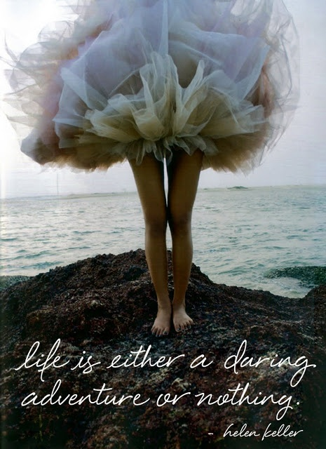 """Life is either a daring adventure or nothing."" —Helen Keller"