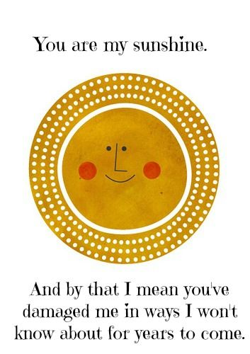 Hahahahaha this cracked me up. The you are my sunshine song is actually really depressing if you hear the whole song
