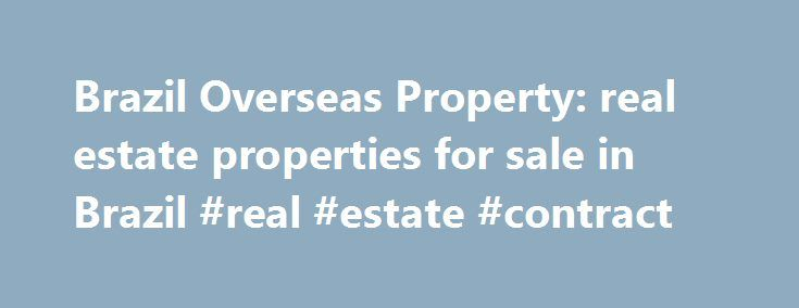Brazil Overseas Property: real estate properties for sale in Brazil #real #estate #contract http://real-estate.remmont.com/brazil-overseas-property-real-estate-properties-for-sale-in-brazil-real-estate-contract/  #brazil real estate # Property for Sale in Brazil for Investment, Retirement, and Holidays If you want to find property for sale in Brazil then please search our real estate listings to buy beach houses and city apartments, country homes, luxury villas, businesses, or land and farm…
