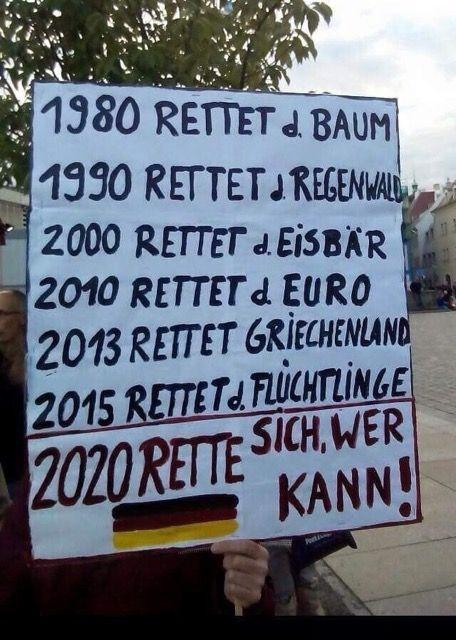 1980 Rettet den Baum, 1990 rettet den Regenwald, 2000 rettet den Eisbär, 2010 rettet den Euro, 2013 rettet Griechenland, 2015 rettet die Flüchtlinge, 2020 rette sich wer kann!!!