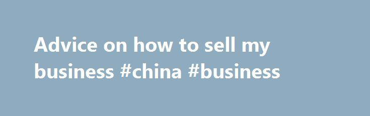 Advice on how to sell my business #china #business http://business.remmont.com/advice-on-how-to-sell-my-business-china-business/  #sell my business # How to sell my business Are you looking for advice on selling a business? Are you wanting to gain the maximum possible reward? Are you wondering 'how do I sell my business?' How do I sell my business? Remember, getting the top best value for your business is when someone wants  read more