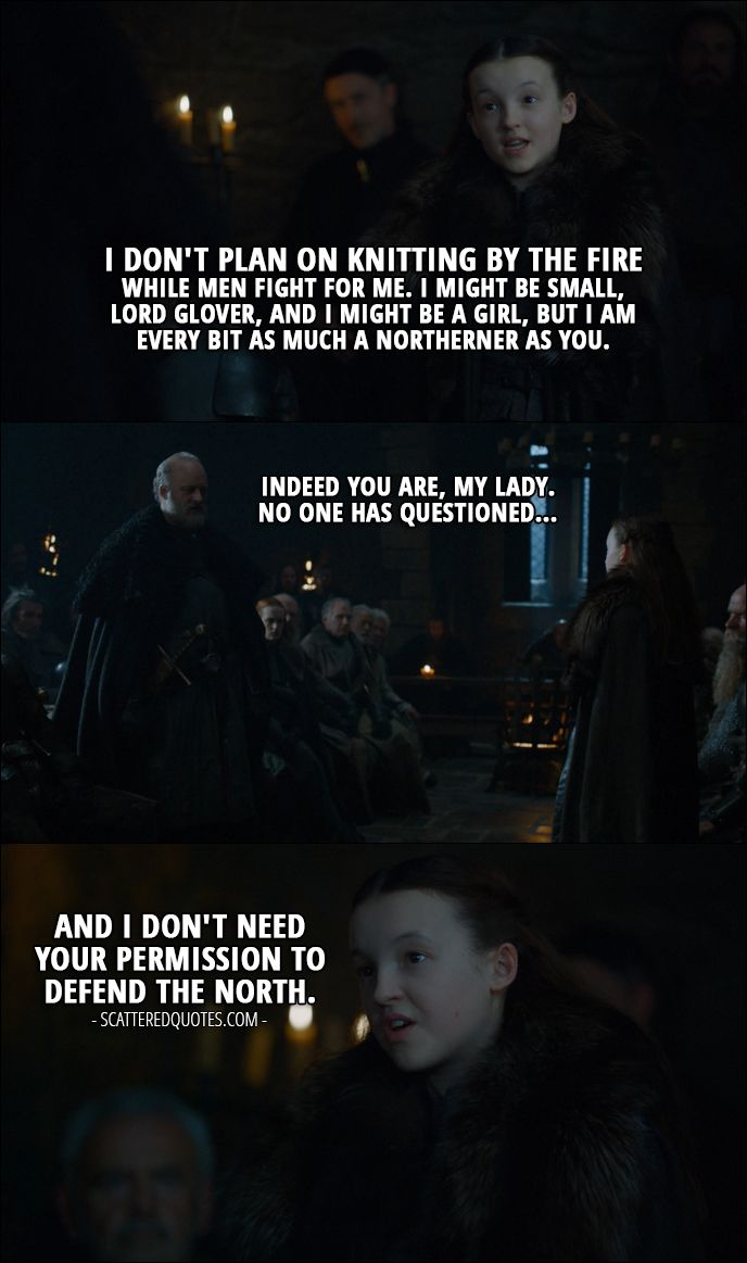Quote from Game of Thrones 7x01 │ Lyanna Mormont: I don't plan on knitting by the fire while men fight for me. I might be small, Lord Glover, and I might be a girl, but I am every bit as much a Northerner as you. Robett Glover: Indeed you are, my lady. No one has questioned... Lyanna Mormont: And I don't need your permission to defend the North.