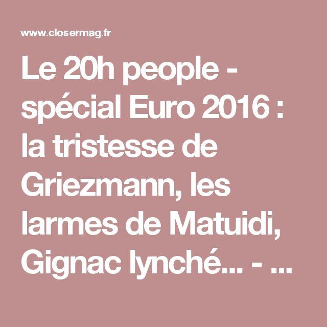 Le 20h people - spécial Euro 2016 : la tristesse de Griezmann, les larmes de Matuidi, Gignac lynché... - Closermag.fr