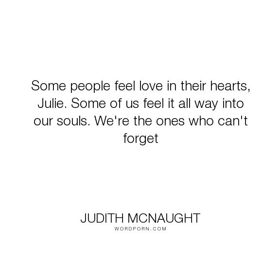 "Judith McNaught - ""Some people feel love in their hearts, Julie. Some of us feel it all way into our..."". endless-love, love"