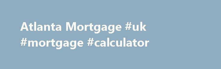 Atlanta Mortgage #uk #mortgage #calculator http://mortgages.remmont.com/atlanta-mortgage-uk-mortgage-calculator/  #atlanta mortgage rates # Loan Parameters The interest rates, payment amounts, Annual Percentage Rates ( APR ), and lender fees points shown above are based upon the following parameters: $260,000 loan amount (Jumbo information based upon $420,000 loan amount) 80% … Continue reading →