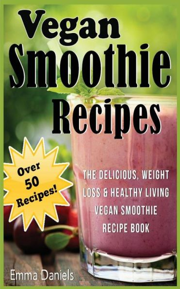 Vegan Smoothie Recipes: The Delicious, Weight Loss & Healthy Living Vegan Smoothie Recipe Book!