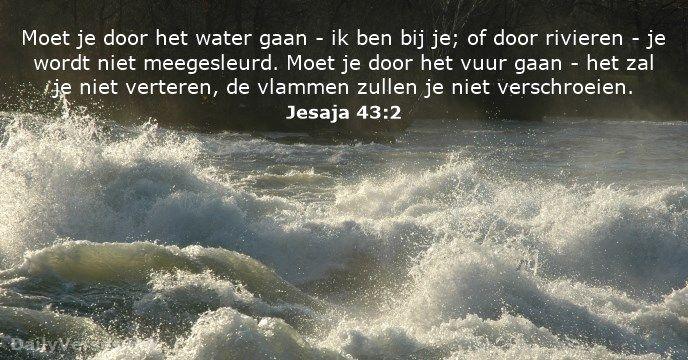 Moet je door het water gaan - ik ben bij je; of door rivieren - je wordt niet meegesleurd. Moet je door het vuur gaan - het zal je niet verteren, de vlammen zullen je niet verschroeien.