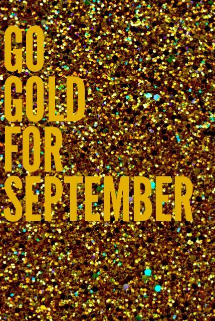 Gold is the color of the ribbon for Childhood Cancer. September is Childhood Cancer Awareness Month!