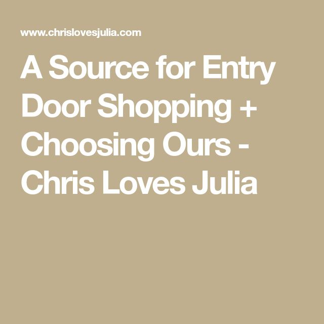 A Source for Entry Door Shopping + Choosing Ours - Chris Loves Julia