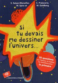Si tu devais me dessiner l'univers : 50 questions sur l'Univers, la matière, les chercheurs pour le primaire / Sandrine Saison-Marsollier, Corinne Pralavorio, Michel Spiro [et al.]. http://buweb.univ-orleans.fr/ipac20/ipac.jsp?session=G4W43411788S8.1286&menu=search&aspect=subtab66&npp=10&ipp=25&spp=20&profile=scd&ri=7&source=~%21la_source&index=.IN&term=9782746509337&x=0&y=0&aspect=subtab66