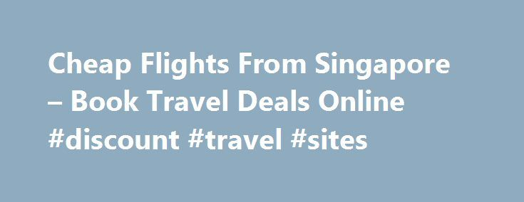 Cheap Flights From Singapore – Book Travel Deals Online #discount #travel #sites http://travel.nef2.com/cheap-flights-from-singapore-book-travel-deals-online-discount-travel-sites/ #cheapest airline # Cheap Flights, Holidays and Travel Deals Flight Centre is Singapore's leading travel agent, offering cheap flights, holiday packages, cruises, ski holidays, last minute hotel deals, travel insurance and much more. About Flight Centre Cheap flights and holiday packages with Flight Centre…