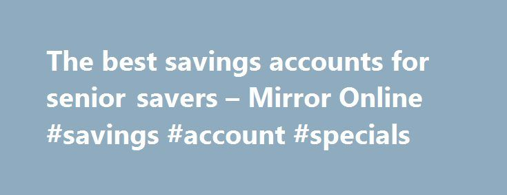 The best savings accounts for senior savers – Mirror Online #savings #account #specials http://savings.nef2.com/the-best-savings-accounts-for-senior-savers-mirror-online-savings-account-specials/  The best savings accounts for senior savers Elderly woman saving for retirement After the Second World War ended in 1945, the UK, US and Europe experienced a baby boom as birth rates soared. This generation born between 1946 and 1964 came to be known as the 'baby boomers'. Since 2006, the first…