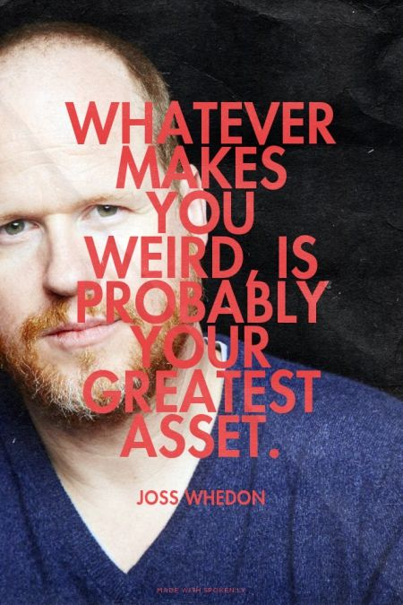 """Whatever makes you weird, is probably your greatest asset.""  Joss Whedon"