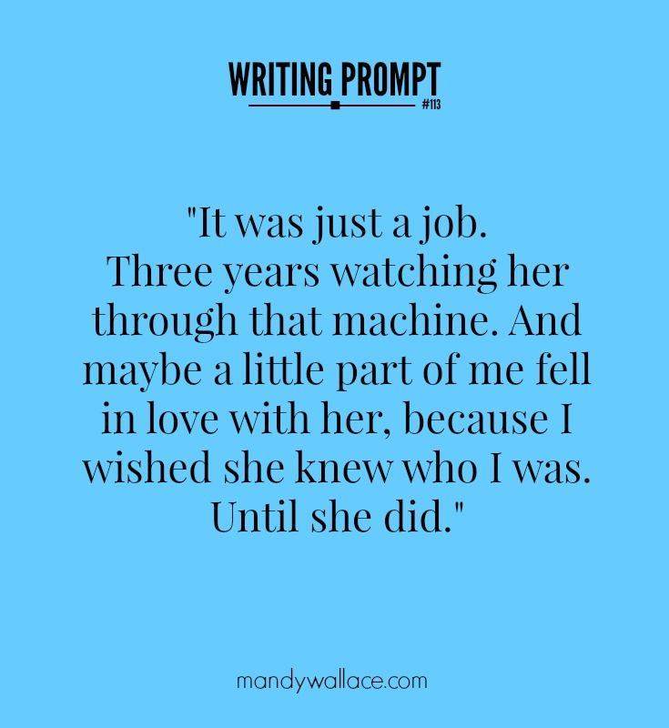 "Jump start your story with this prompt: ""It was just a job. Three years watching her through that machine. I wished she knew who I was. Until she did."""