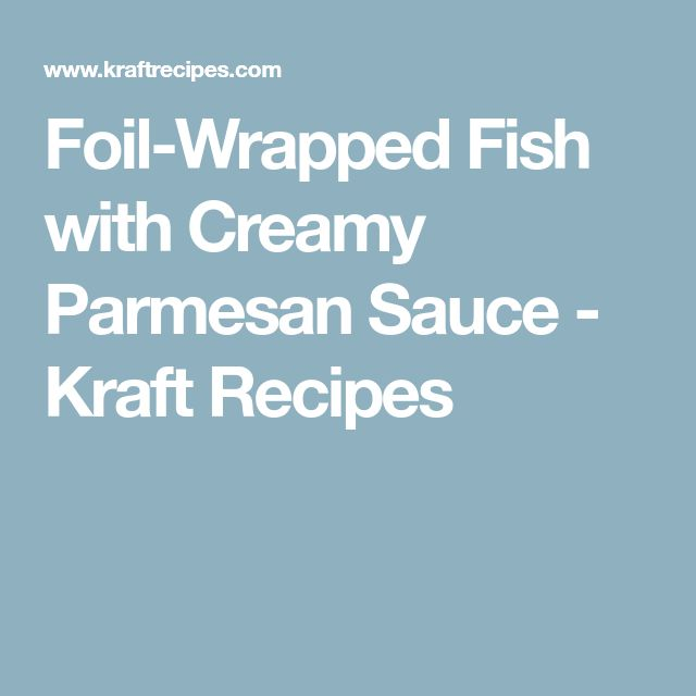 Foil-Wrapped Fish with Creamy Parmesan Sauce - Kraft Recipes