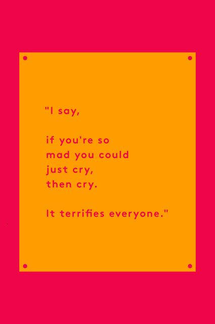 """10 Tina Fey Quotes To Live By #refinery29  http://www.refinery29.com/2015/05/87460/tina-fey-quotes#slide-1  """"Some people say 'Never let them see you cry.' I say, if you're so mad you could just cry, then cry. It terrifies everyone."""" — Bossypants, page 3"""