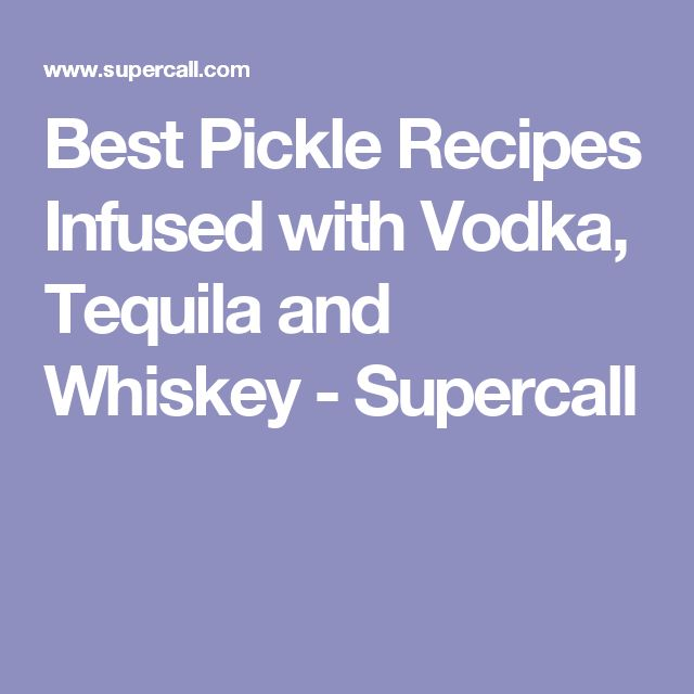 Best Pickle Recipes Infused with Vodka, Tequila and Whiskey - Supercall