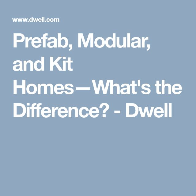 Prefab, Modular, and Kit Homes—What's the Difference? - Dwell
