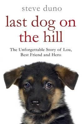 Last dog on the hill : the unforgettable story of Lou, best friend and hero - Steve Duno | Find it @ Radford Library F DUN