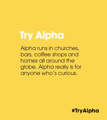 Alpha runs in churches, bars, coffee shops and homes all around the globe. Alpha really is for anyone who's curious.