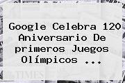 http://tecnoautos.com/wp-content/uploads/imagenes/tendencias/thumbs/google-celebra-120-aniversario-de-primeros-juegos-olimpicos.jpg primeros Juegos Olímpicos modernos. Google celebra 120 aniversario de primeros Juegos Olímpicos ..., Enlaces, Imágenes, Videos y Tweets - http://tecnoautos.com/actualidad/primeros-juegos-olimpicos-modernos-google-celebra-120-aniversario-de-primeros-juegos-olimpicos/