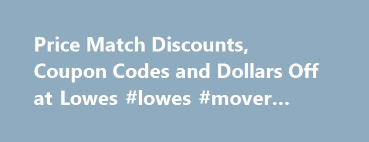 Price Match Discounts, Coupon Codes and Dollars Off at Lowes #lowes #mover #coupon http://wisconsin.nef2.com/price-match-discounts-coupon-codes-and-dollars-off-at-lowes-lowes-mover-coupon/  # Price Match Discounts, Coupon Codes and Dollars Off at Lowes November 9, 2016 We started our Premium Members newsletter to help you find valid Lowes promo codes. We have found a few other websites that offer Lowes coupon codes too. Many in store coupons are being replaced with online only codes that…