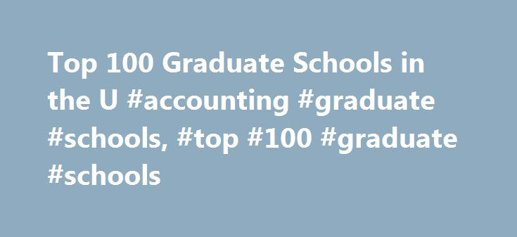 Top 100 Graduate Schools in the U #accounting #graduate #schools, #top #100 #graduate #schools http://new-hampshire.remmont.com/top-100-graduate-schools-in-the-u-accounting-graduate-schools-top-100-graduate-schools/  # Top 100 Graduate Schools in the U.S. School Overviews While there are many graduate schools that are consistently ranked in the top 100 by education organizations, two stand out as the best: Harvard University and University of California – Berkeley. These Ivy League schools…