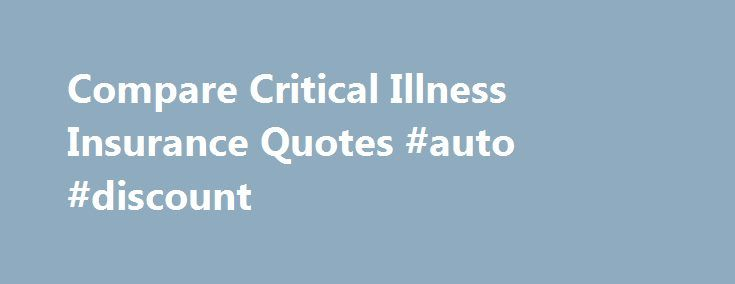 Compare Critical Illness Insurance Quotes #auto #discount http://insurance.remmont.com/compare-critical-illness-insurance-quotes-auto-discount/  #critical illness insurance # Critical Illness Cover Could your family cope financially if you were to become seriously ill and could not earn a living? It s not a nice question to consider, but it s an important one to ask, especially as you can buy insurance to take the sting out of the problem. […]The post Compare Critical Illness Insurance…