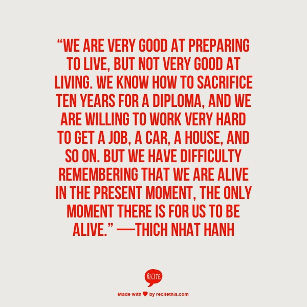 """We are very good at preparing to live, but not very good at living.""  —Thich Nhat Hanh"