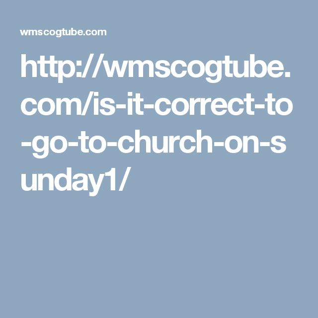 http://wmscogtube.com/is-it-correct-to-go-to-church-on-sunday1/