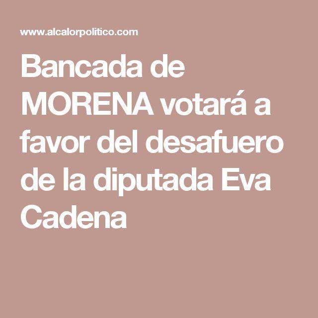 Bancada de MORENA votará a favor del desafuero de la diputada Eva Cadena