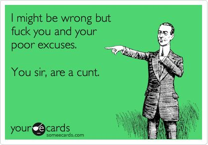Funny Apology Ecard: I might be wrong but fuck you and your poor excuses. You sir, are a cunt.