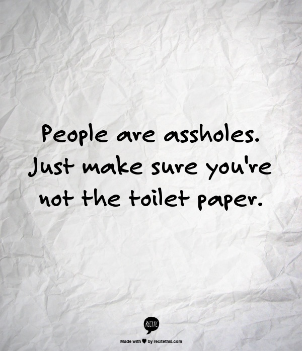 People are assholes. Just make sure youre not the toilet paper.