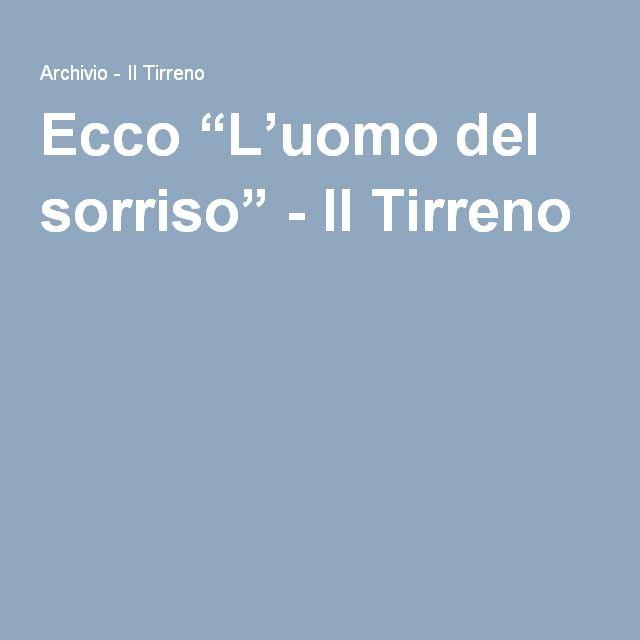 """Ecco """"L'uomo del sorriso"""" - Il Tirreno"""