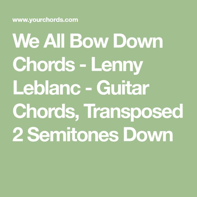 We All Bow Down Chords - Lenny Leblanc - Guitar Chords, Transposed 2 Semitones Down