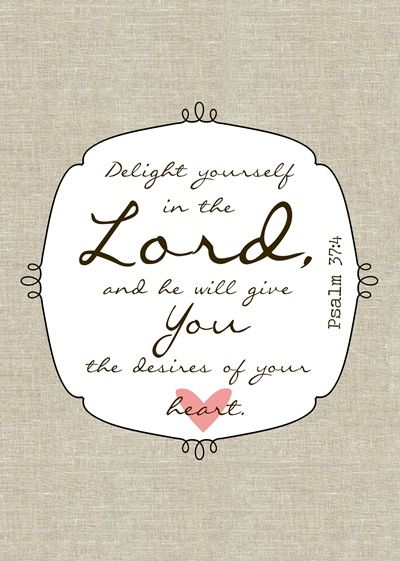 Delight yourself in the Lord.