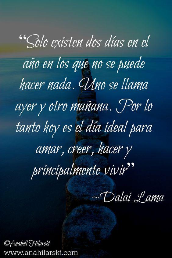 """""""Solo existen dos días en el año en los que no se puede hacer nada. Uno se llama ayer y otro mañana. Por lo tanto hoy es el día ideal para amar, creer, hacer y principalmente vivir"""" -Dalai Lama #Frases #Reflexiones #Motivacion:"""