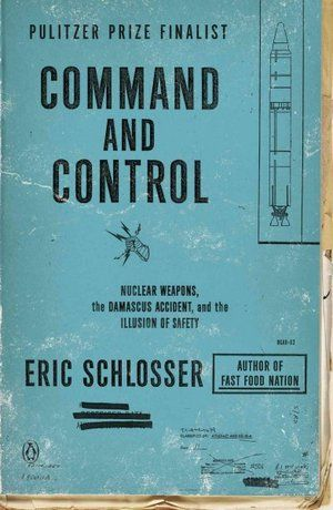 Command and Control: Nuclear Weapons, the Damascus Accident, and the Illusion ofSafety