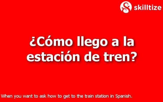 """""""How do I get to the train station?"""" in Spanish"""