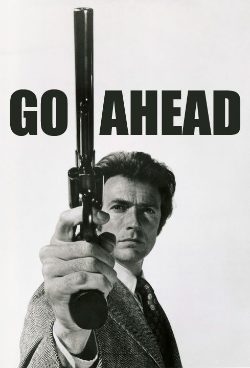 """""""Go ahead, make my day!"""" -- Clint Eastwood as Dirty Harry. Don't mess with him. He has a BIG gun!!"""