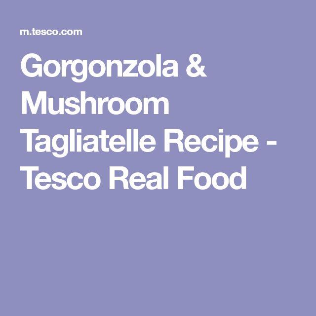 Gorgonzola & Mushroom Tagliatelle Recipe - Tesco Real Food