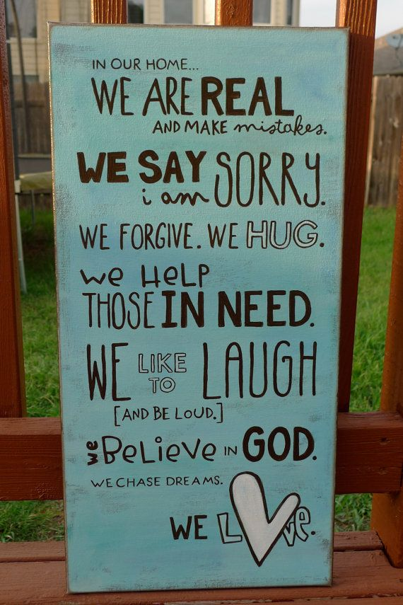 """""""In our home we are real and make mistakes. We say I am sorry. We forgive. We hug. We help those in need. We like to laugh (and be loud.) We believe in God. We chase dreams.We love."""""""