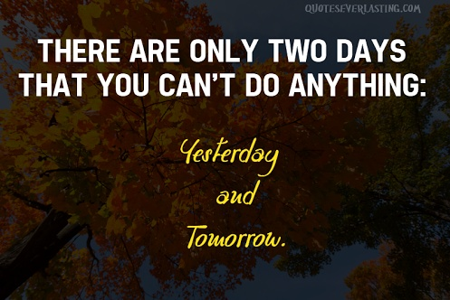 There are only two days that you can't do anything - Yesterday and Tomorrow.   http://thisdayofhistory.com/?p=40